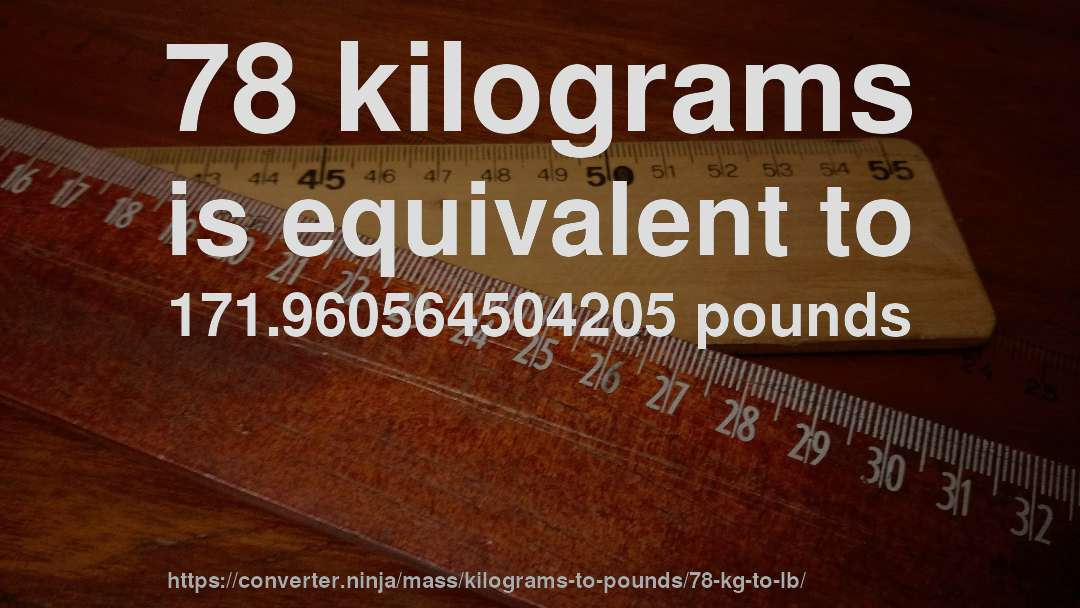78 Kilograms Is Equivalent To 171 960564504205 Pounds