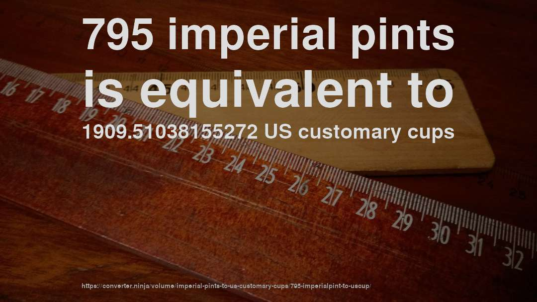 795 imperial pints is equivalent to 1909.51038155272 US customary cups