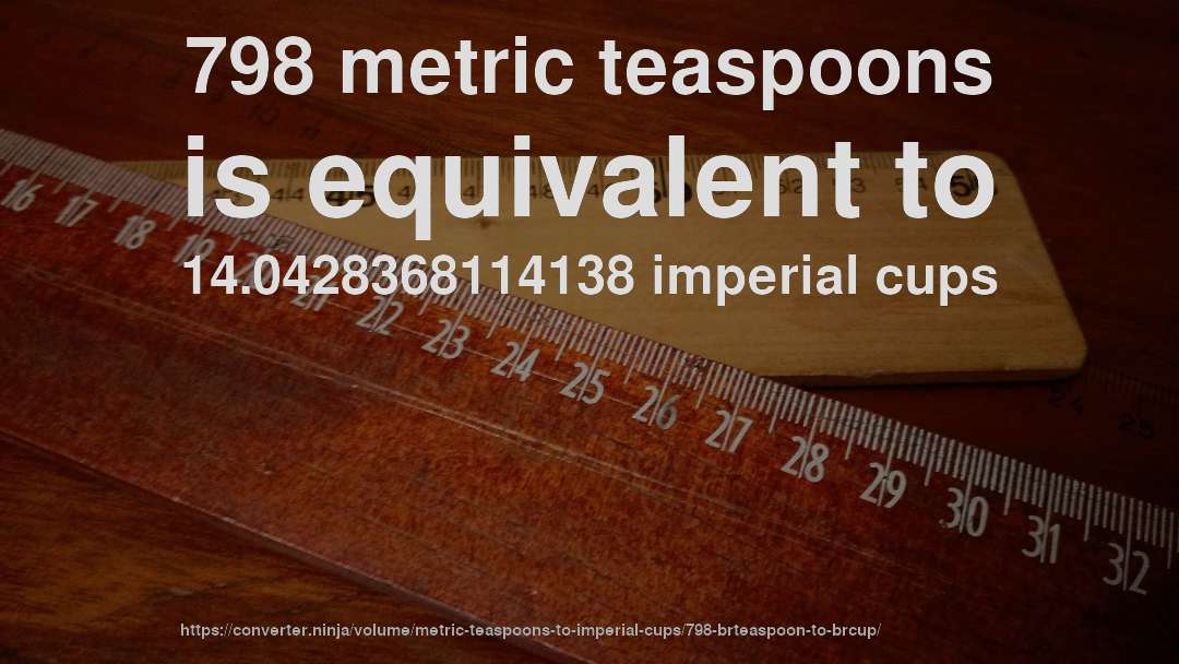 798 metric teaspoons is equivalent to 14.0428368114138 imperial cups
