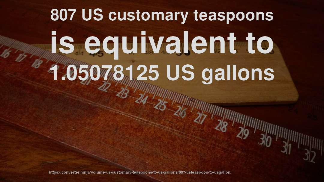 807 US customary teaspoons is equivalent to 1.05078125 US gallons