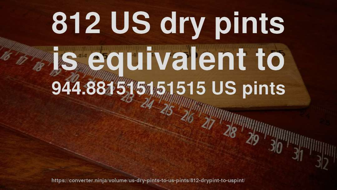 812 US dry pints is equivalent to 944.881515151515 US pints