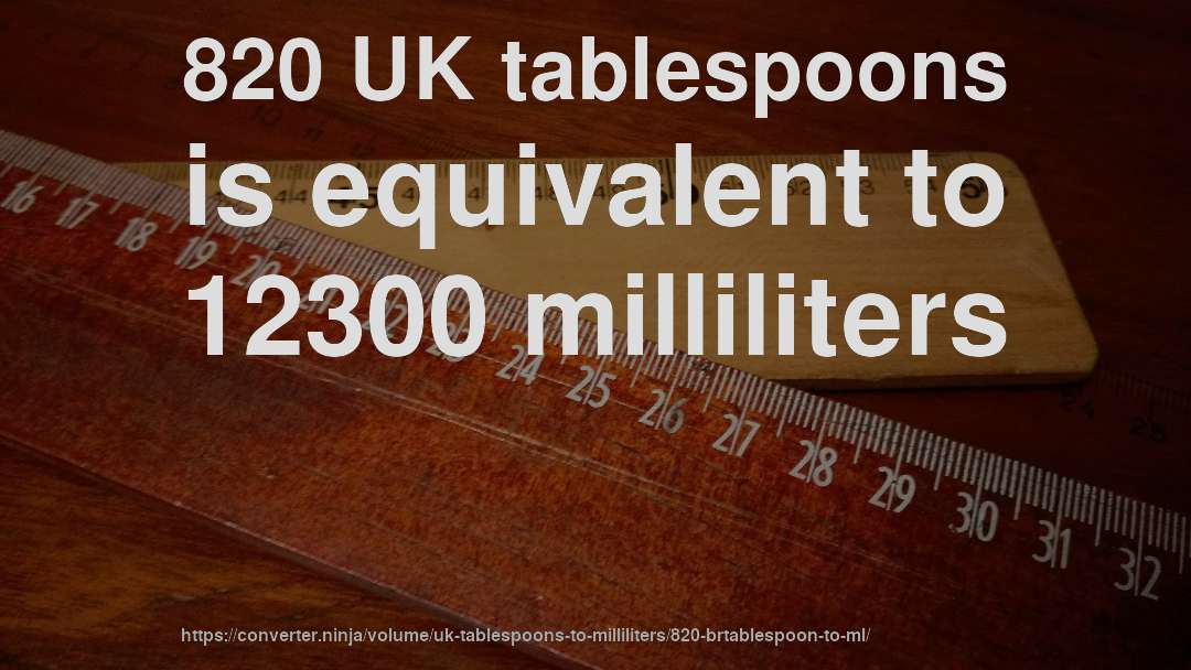 820 UK tablespoons is equivalent to 12300 milliliters