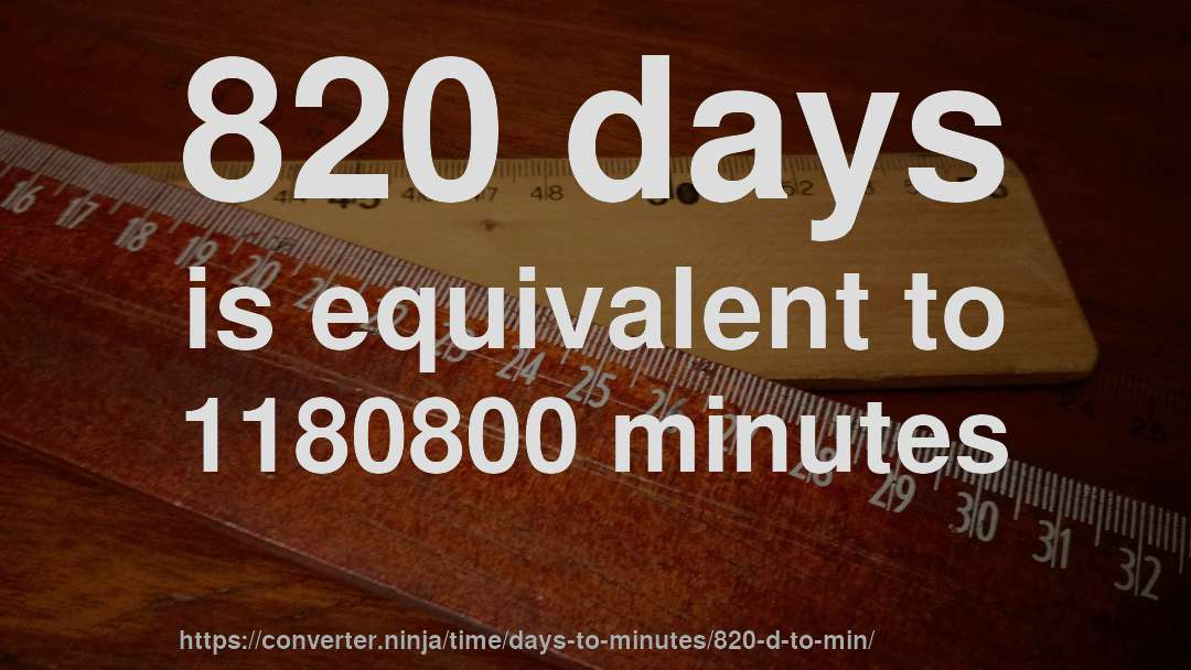 820 days is equivalent to 1180800 minutes