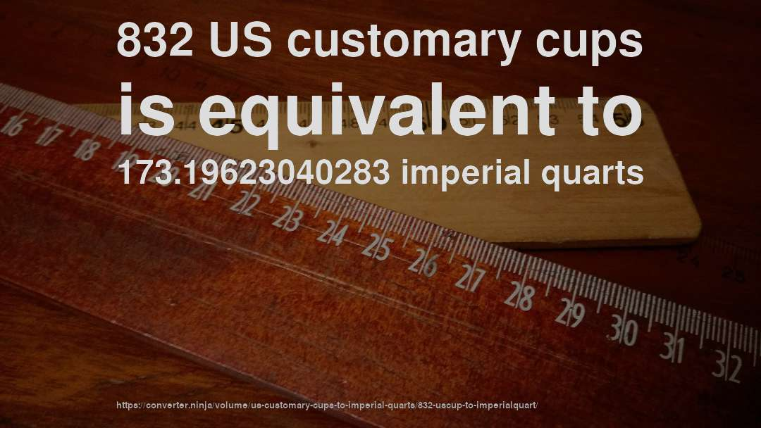 832 US customary cups is equivalent to 173.19623040283 imperial quarts