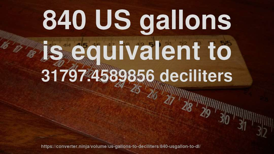 840 US gallons is equivalent to 31797.4589856 deciliters