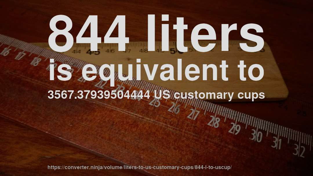 844 liters is equivalent to 3567.37939504444 US customary cups