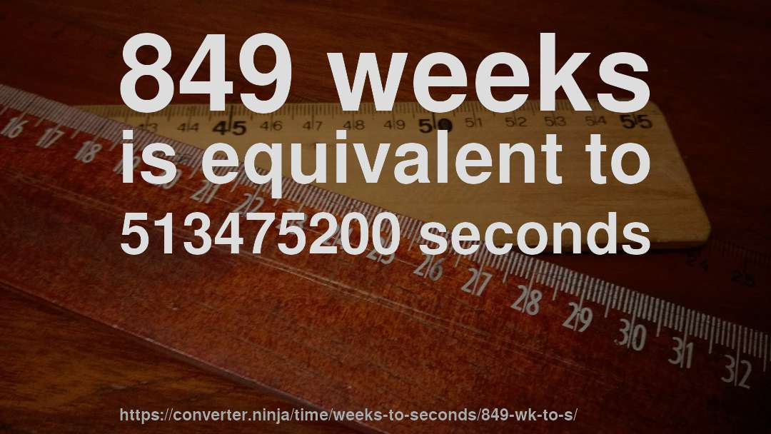 849 weeks is equivalent to 513475200 seconds