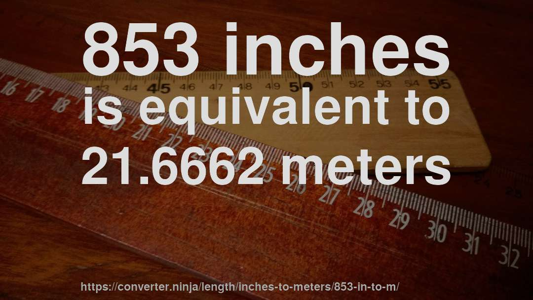853 inches is equivalent to 21.6662 meters
