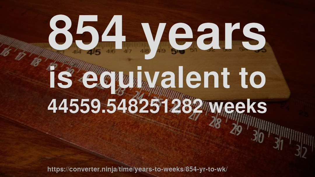 854 years is equivalent to 44559.548251282 weeks