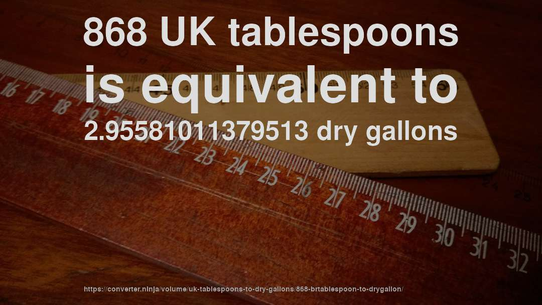 868 UK tablespoons is equivalent to 2.95581011379513 dry gallons