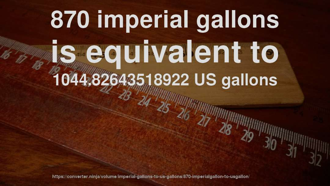 870 imperial gallons is equivalent to 1044.82643518922 US gallons