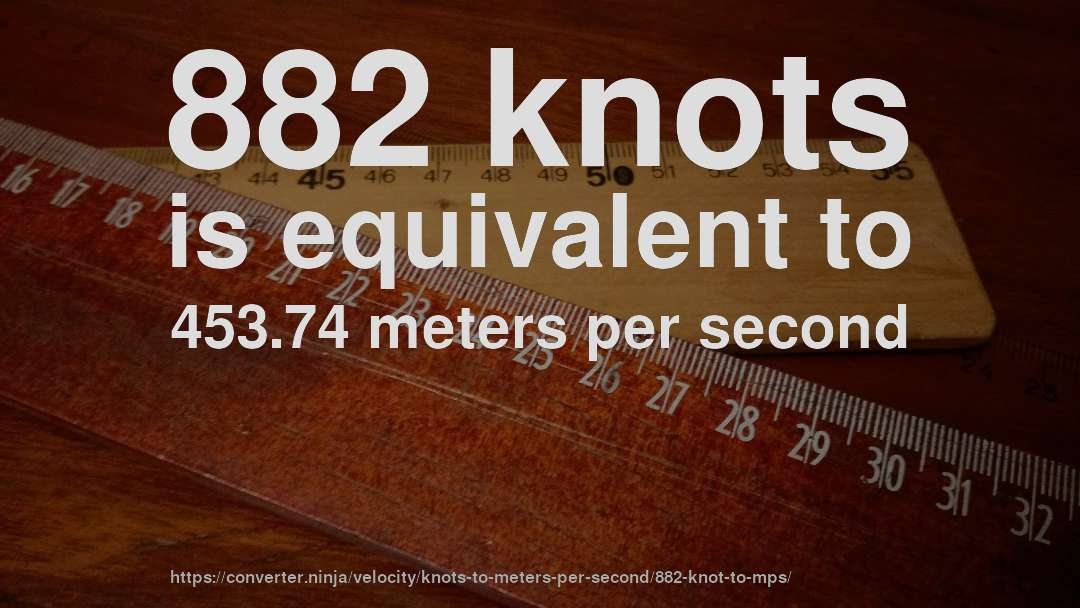 882 knots is equivalent to 453.74 meters per second