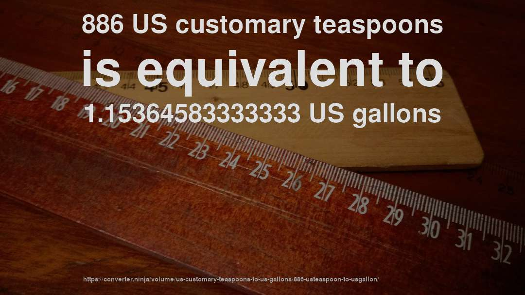 886 US customary teaspoons is equivalent to 1.15364583333333 US gallons