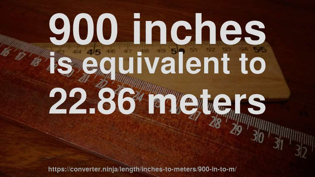 900 Inches Is Equivalent To 22 86 Meters