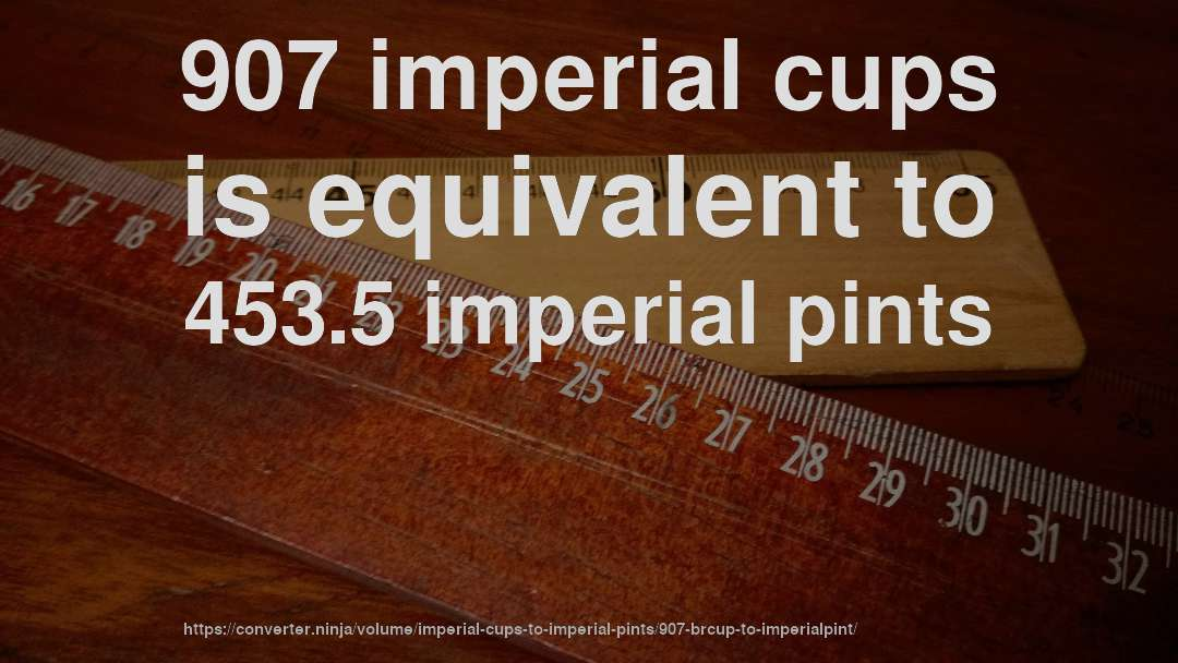 907 imperial cups is equivalent to 453.5 imperial pints