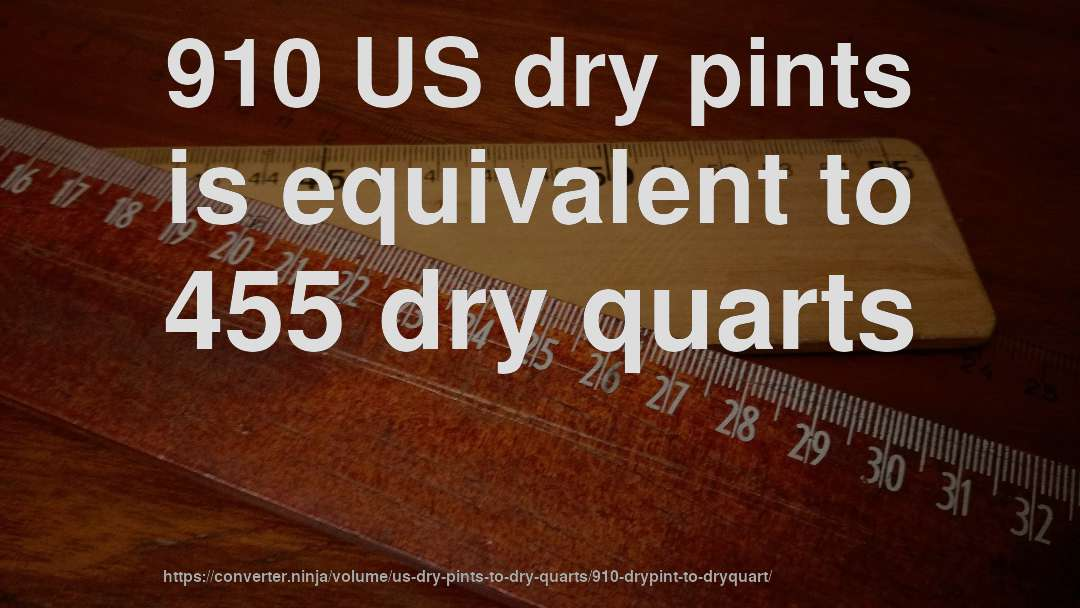910 US dry pints is equivalent to 455 dry quarts