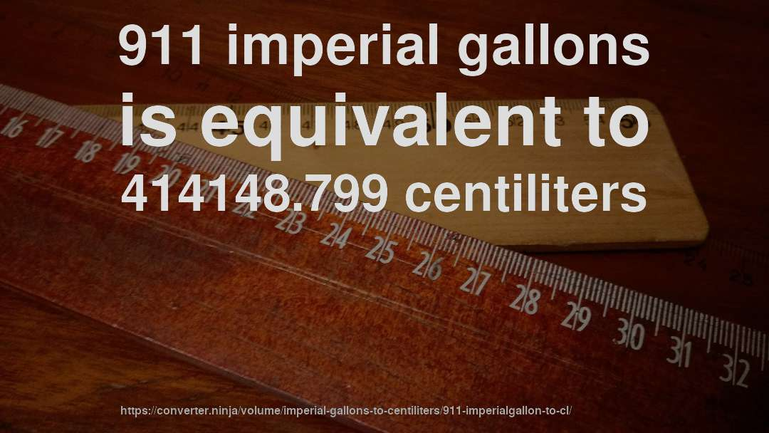 911 imperial gallons is equivalent to 414148.799 centiliters