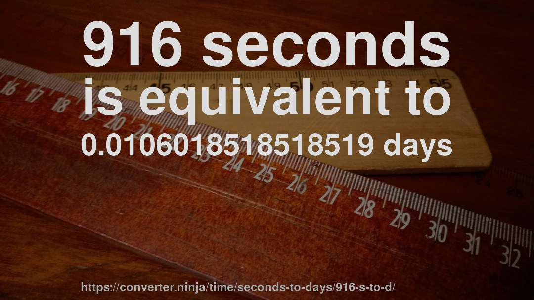 916 seconds is equivalent to 0.0106018518518519 days