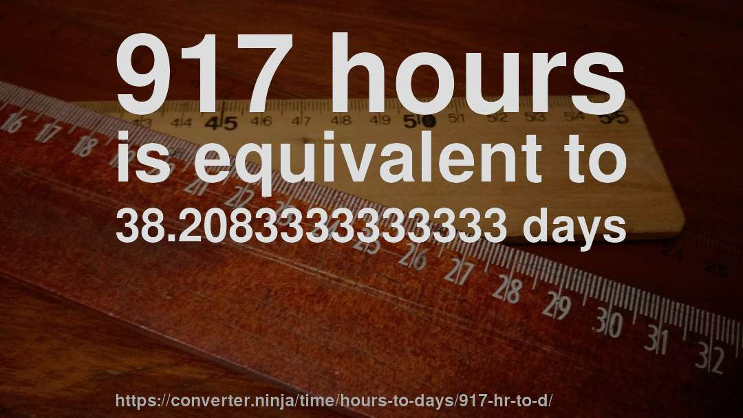 917 hours is equivalent to 38.2083333333333 days