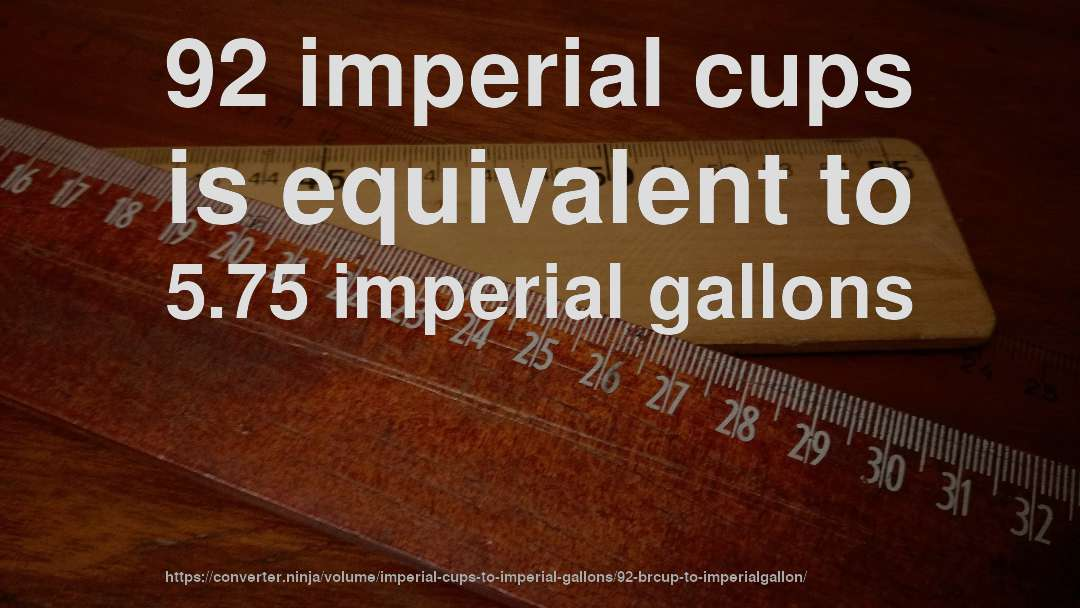 92 imperial cups is equivalent to 5.75 imperial gallons