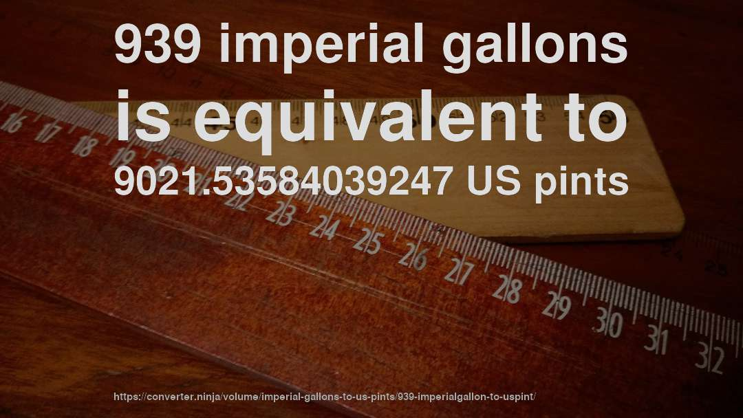 939 imperial gallons is equivalent to 9021.53584039247 US pints