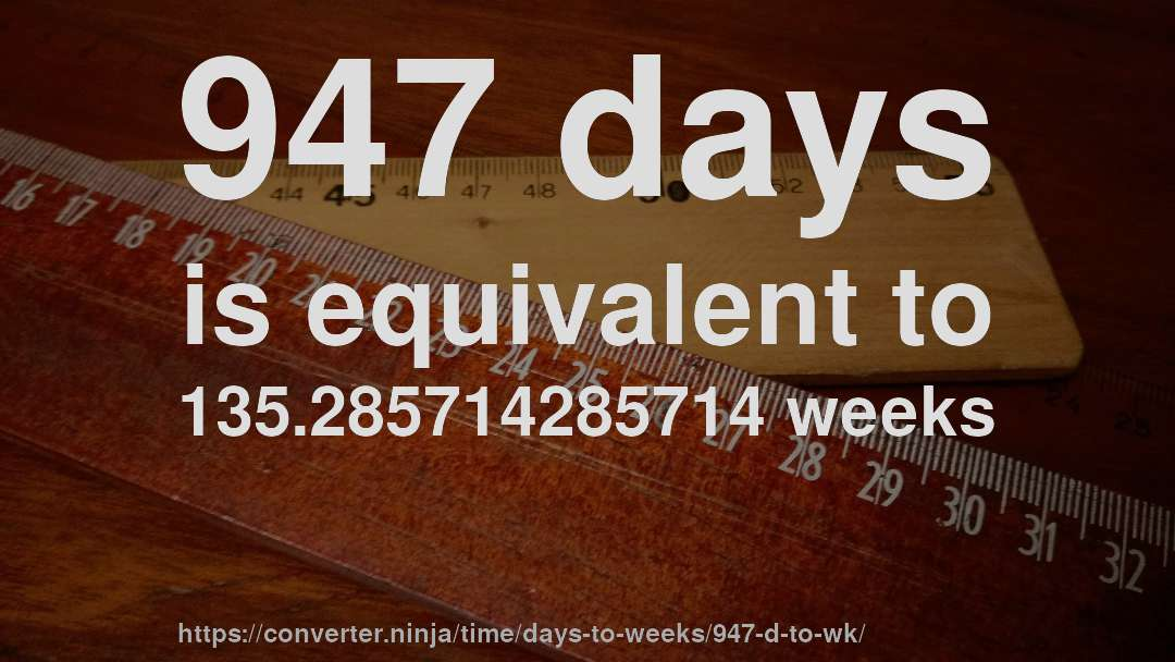 947 days is equivalent to 135.285714285714 weeks