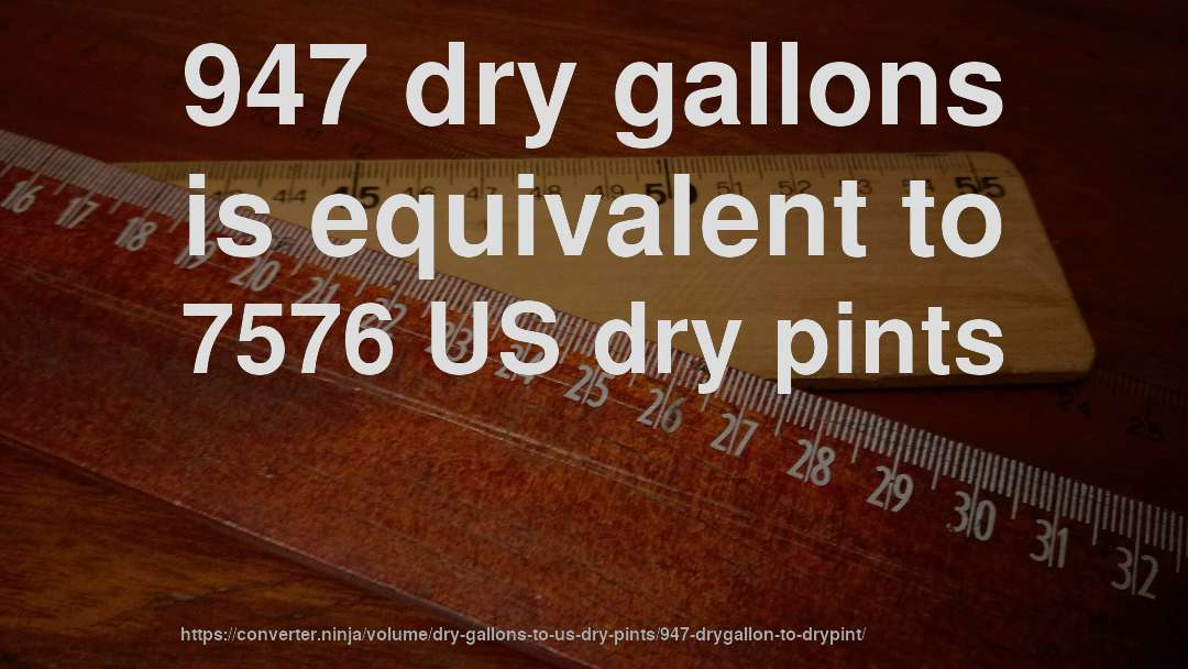 947 dry gallons is equivalent to 7576 US dry pints