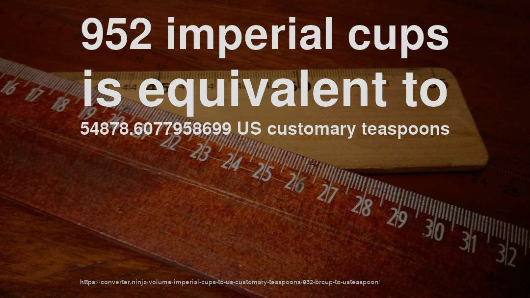 952 imperial cups is equivalent to 54878.6077958699 US customary teaspoons