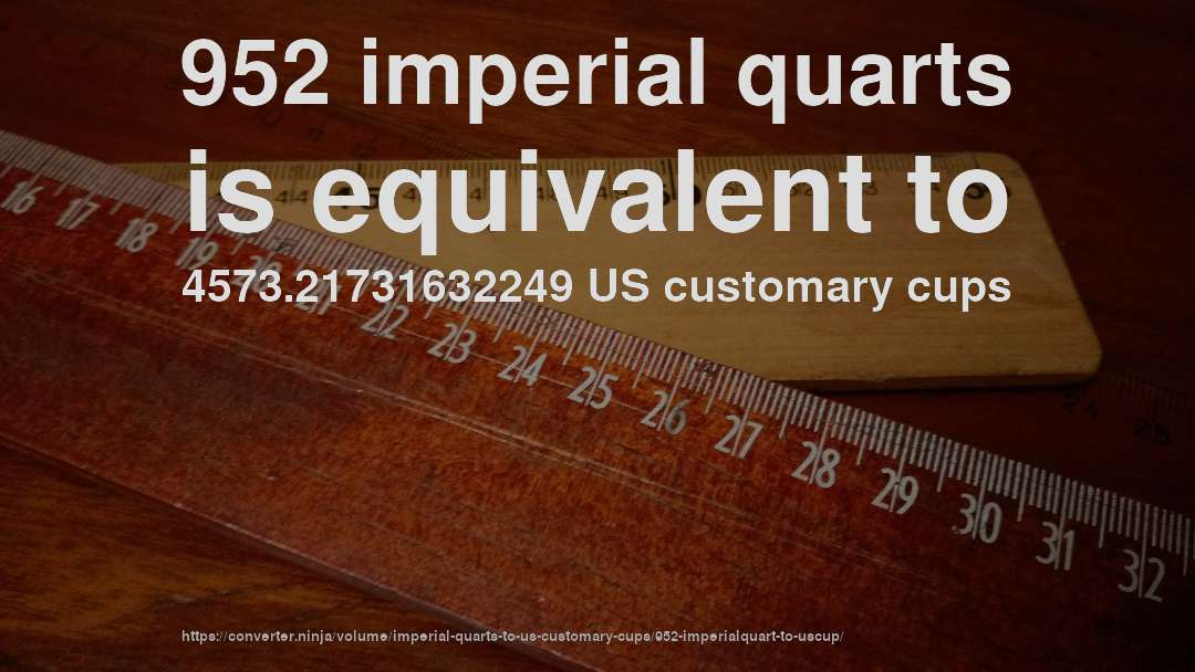 952 imperial quarts is equivalent to 4573.21731632249 US customary cups