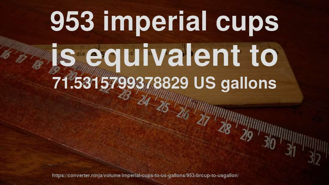 953 imperial cups is equivalent to 71.5315799378829 US gallons