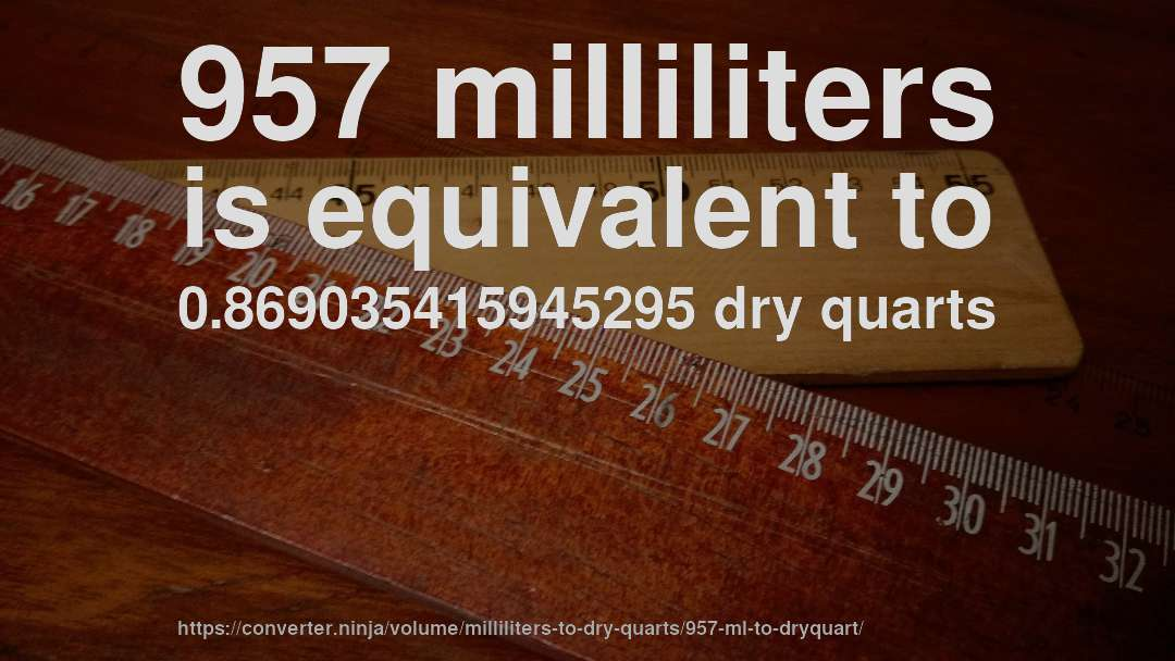 957 milliliters is equivalent to 0.869035415945295 dry quarts
