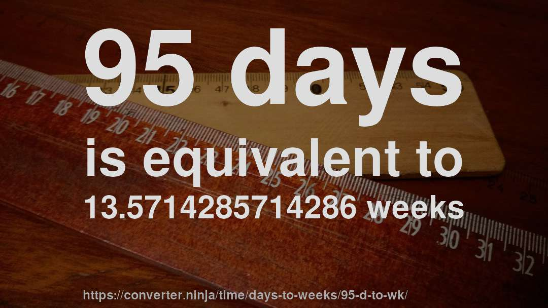 95 Days Is Equivalent To 13 5714285714286 Weeks