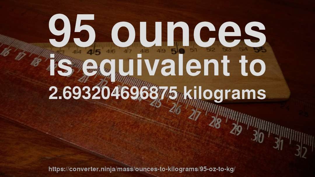 95 Ounces Is Equivalent To 2 693204696875 Kilograms