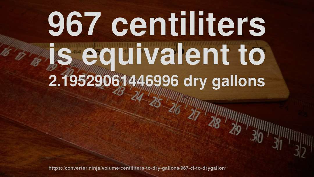 967 centiliters is equivalent to 2.19529061446996 dry gallons