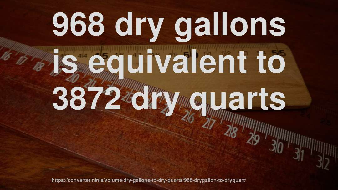 968 dry gallons is equivalent to 3872 dry quarts