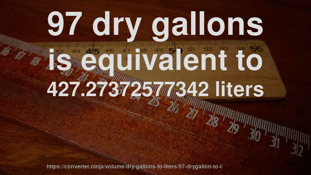 97 dry gallons is equivalent to 427.27372577342 liters