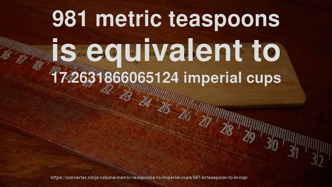 981 metric teaspoons is equivalent to 17.2631866065124 imperial cups