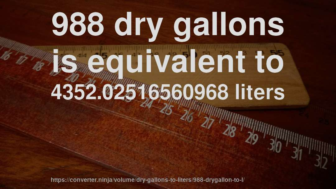 988 dry gallons is equivalent to 4352.02516560968 liters