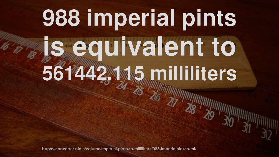 988 imperial pints is equivalent to 561442.115 milliliters