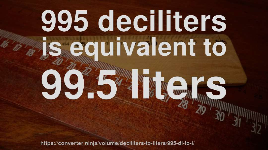 995 deciliters is equivalent to 99.5 liters
