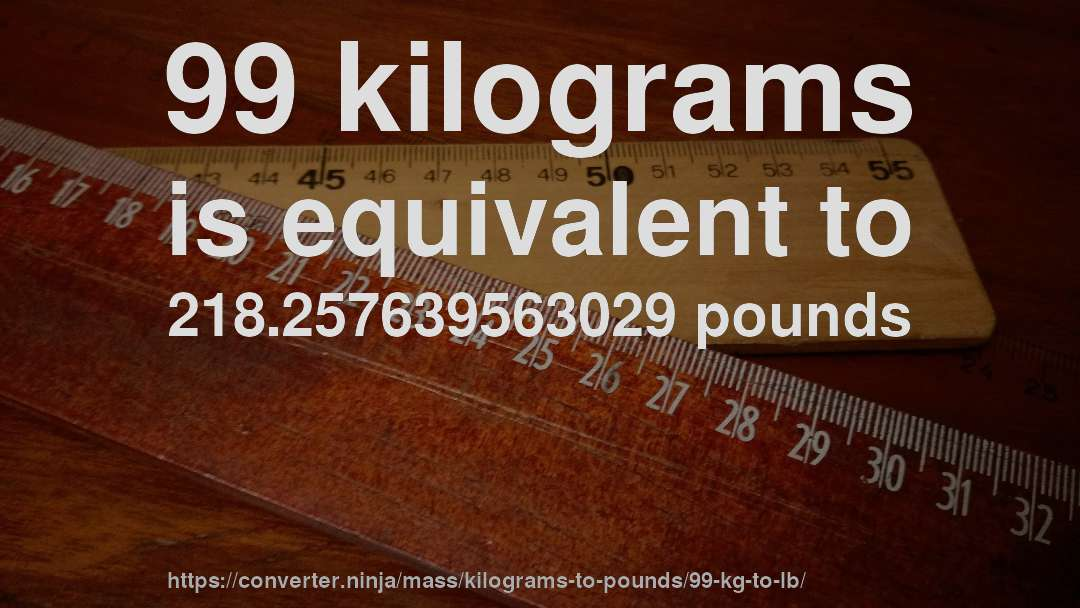 99 Kilograms Is Equivalent To 218 257639563029 Pounds