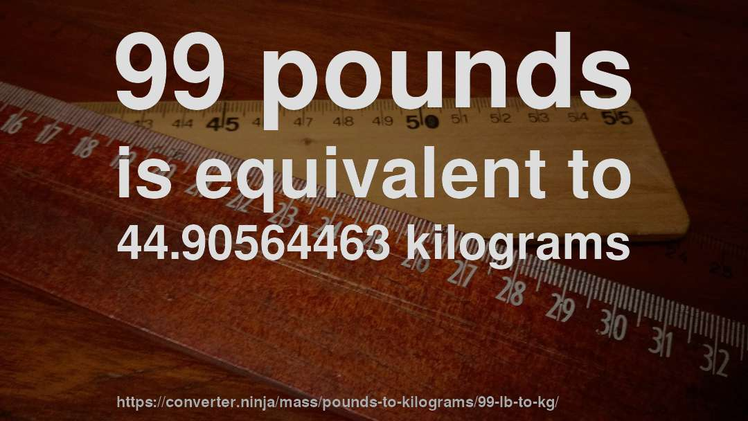 99 Pounds Is Equivalent To 4490564463 Kilograms